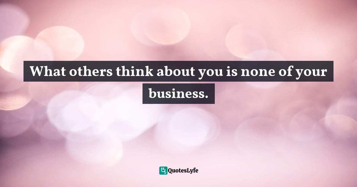 Jack Canfield, The Success Principles: How to Get from Where You Are to Where You Want to Be Quotes: What others think about you is none of your business.