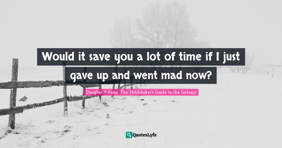Douglas Adams, The Hitchhiker's Guide to the Galaxy Quotes: Would it save you a lot of time if I just gave up and went mad now?