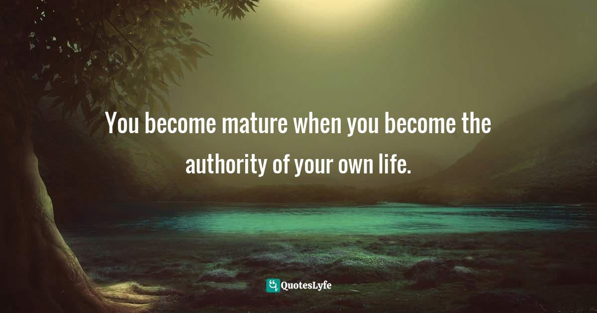 Joseph Campbell, A Joseph Campbell Companion: Reflections on the Art of Living Quotes: You become mature when you become the authority of your own life.