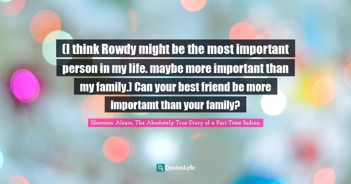 Sherman Alexie, The Absolutely True Diary of a Part-Time Indian Quotes: (I think Rowdy might be the most important person in my life. maybe more important than my family.) Can your best friend be more importamt than your family?