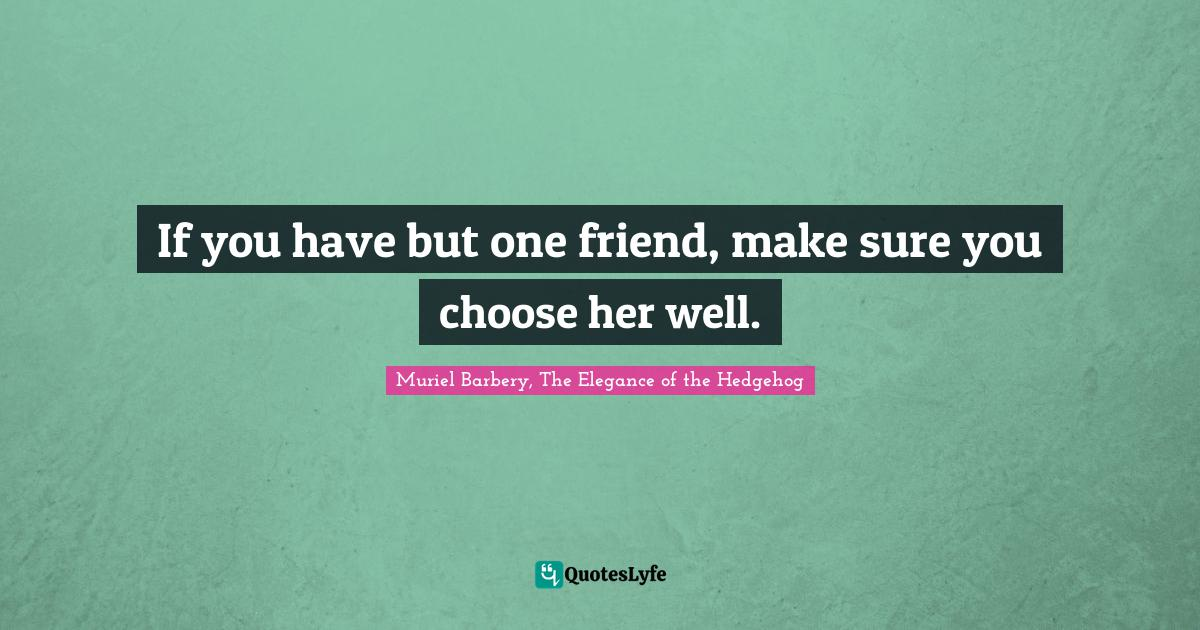 Muriel Barbery, The Elegance of the Hedgehog Quotes: If you have but one friend, make sure you choose her well.
