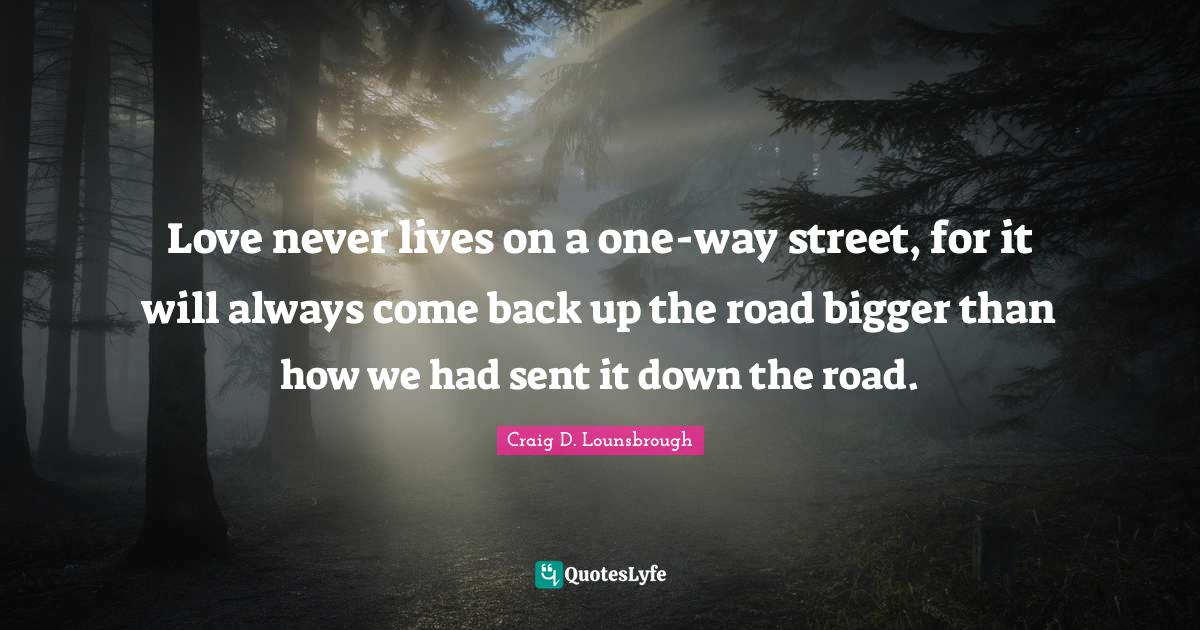 Craig D. Lounsbrough Quotes: Love never lives on a one-way street, for it will always come back up the road bigger than how we had sent it down the road.