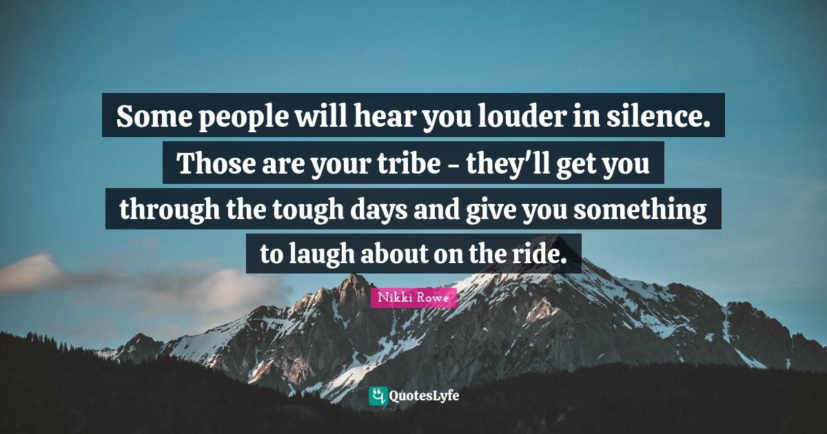 Nikki Rowe Quotes: Some people will hear you louder in silence. Those are your tribe - they'll get you through the tough days and give you something to laugh about on the ride.