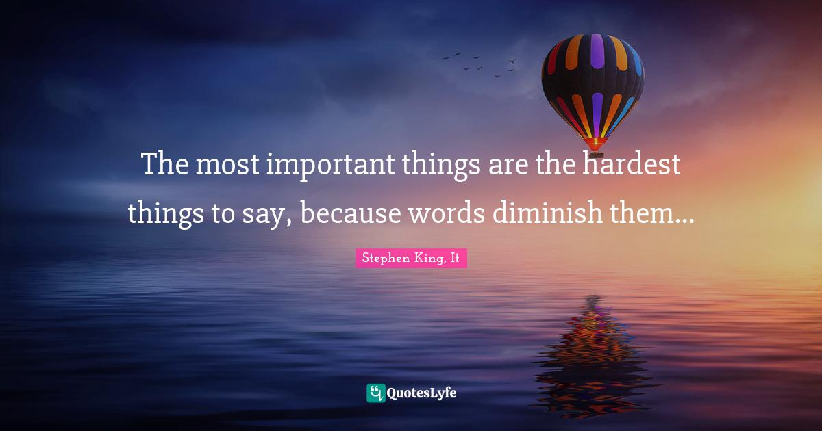 Stephen King, It Quotes: The most important things are the hardest things to say, because words diminish them...