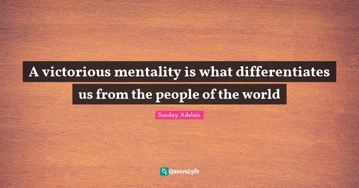 Sunday Adelaja Quotes: A victorious mentality is what differentiates us from the people of the world