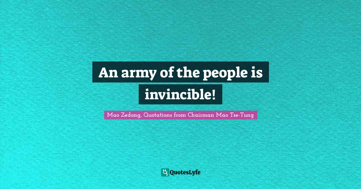Mao Zedong, Quotations from Chairman Mao Tse-Tung Quotes: An army of the people is invincible!