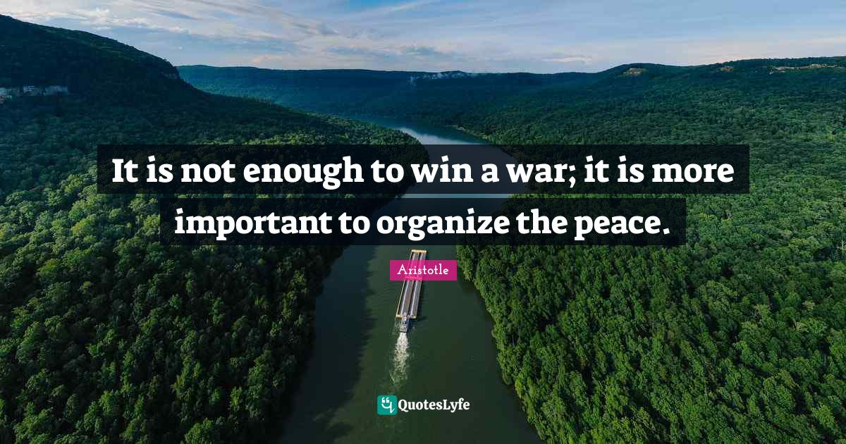 Aristotle Quotes: It is not enough to win a war; it is more important to organize the peace.
