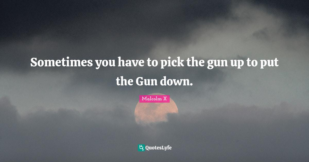 Malcolm X Quotes: Sometimes you have to pick the gun up to put the Gun down.