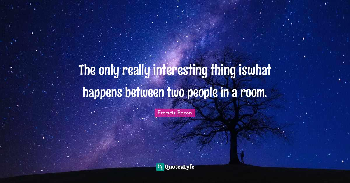 Francis Bacon Quotes: The only really interesting thing iswhat happens between two people in a room.