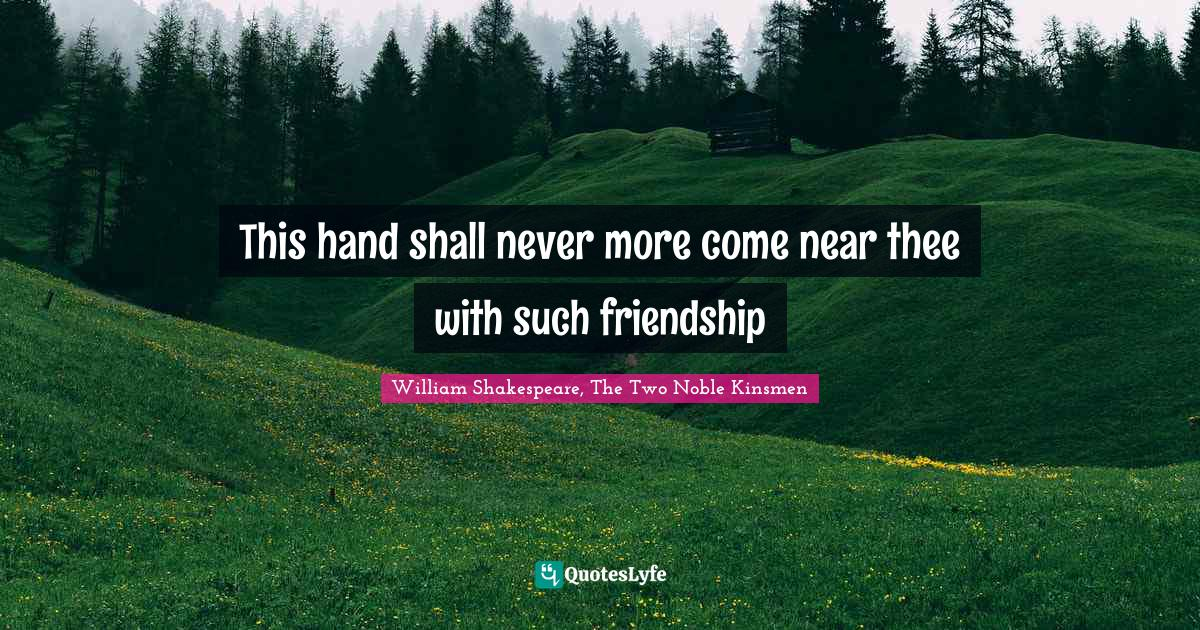 William Shakespeare, The Two Noble Kinsmen Quotes: This hand shall never more come near thee with such friendship