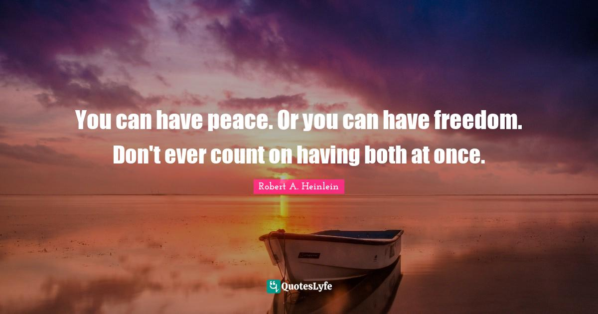 Robert A. Heinlein Quotes: You can have peace. Or you can have freedom. Don't ever count on having both at once.