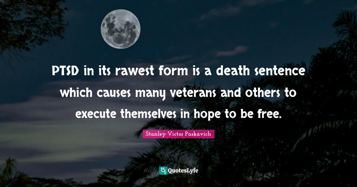 Stanley Victor Paskavich Quotes: PTSD in its rawest form is a death sentence which causes many veterans and others to execute themselves in hope to be free.