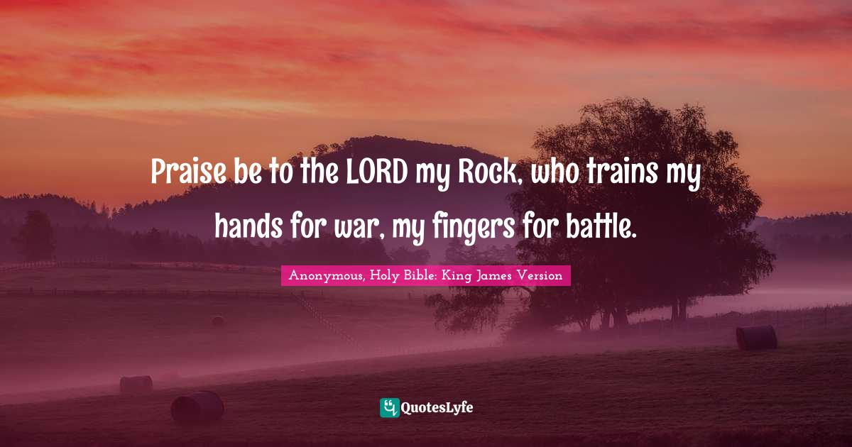 Anonymous, Holy Bible: King James Version Quotes: Praise be to the LORD my Rock, who trains my hands for war, my fingers for battle.