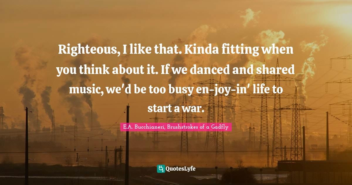 E.A. Bucchianeri, Brushstrokes of a Gadfly Quotes: Righteous, I like that. Kinda fitting when you think about it. If we danced and shared music, we'd be too busy en-joy-in' life to start a war.