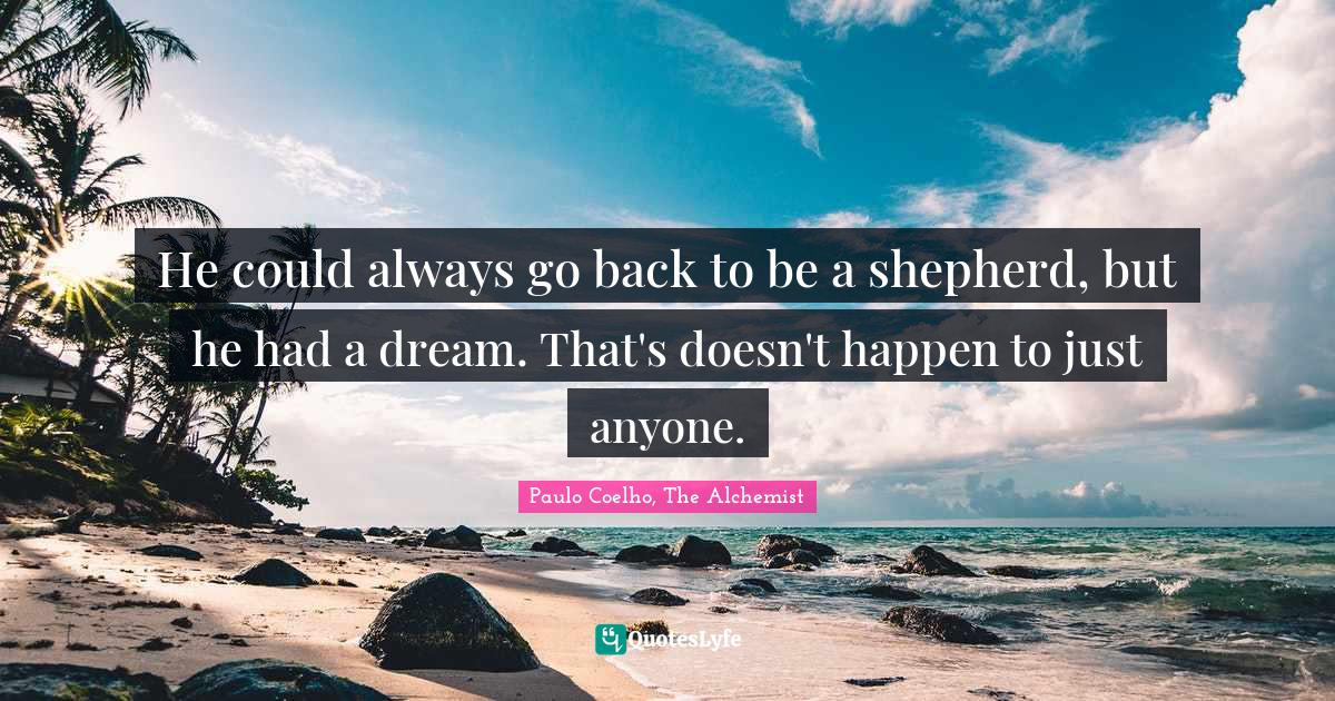 Paulo Coelho, The Alchemist Quotes: He could always go back to be a shepherd, but he had a dream. That's doesn't happen to just anyone.
