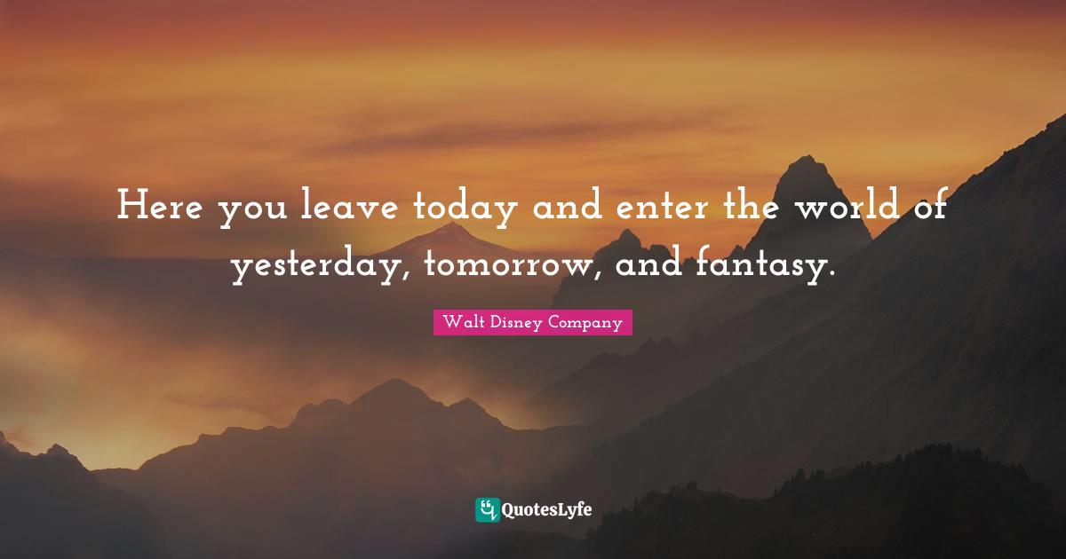 Walt Disney Company Quotes: Here you leave today and enter the world of yesterday, tomorrow, and fantasy.