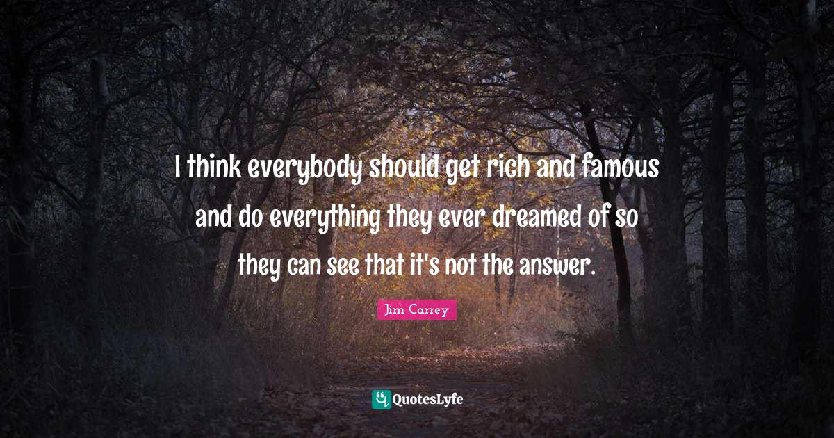 Jim Carrey Quotes: I think everybody should get rich and famous and do everything they ever dreamed of so they can see that it's not the answer.