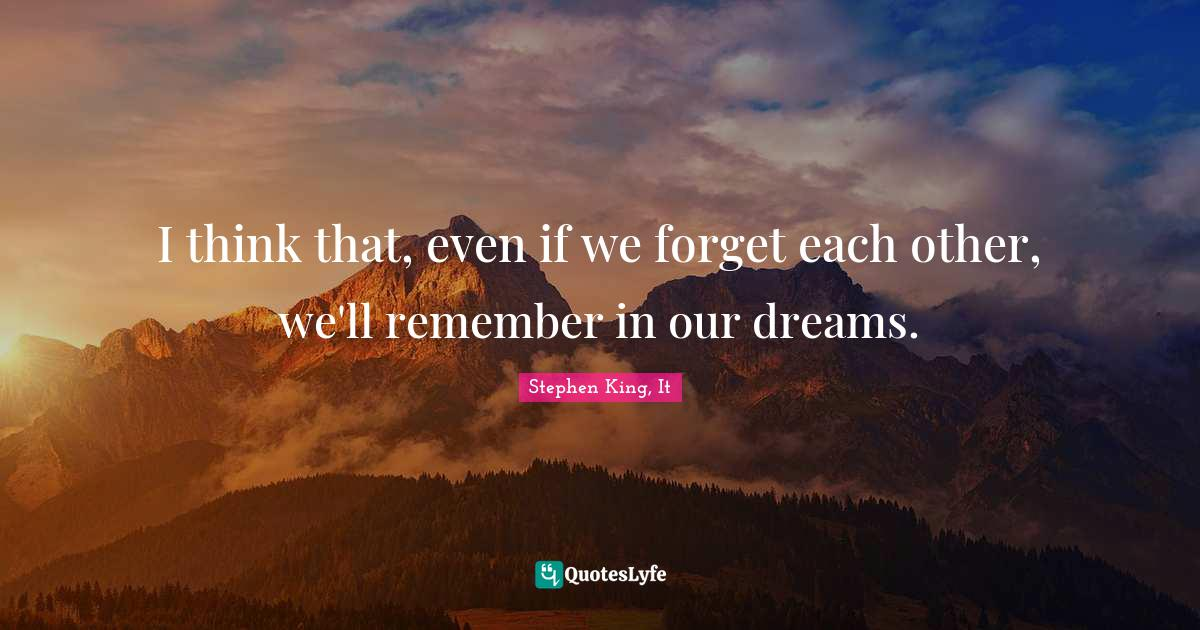 Stephen King, It Quotes: I think that, even if we forget each other, we'll remember in our dreams.