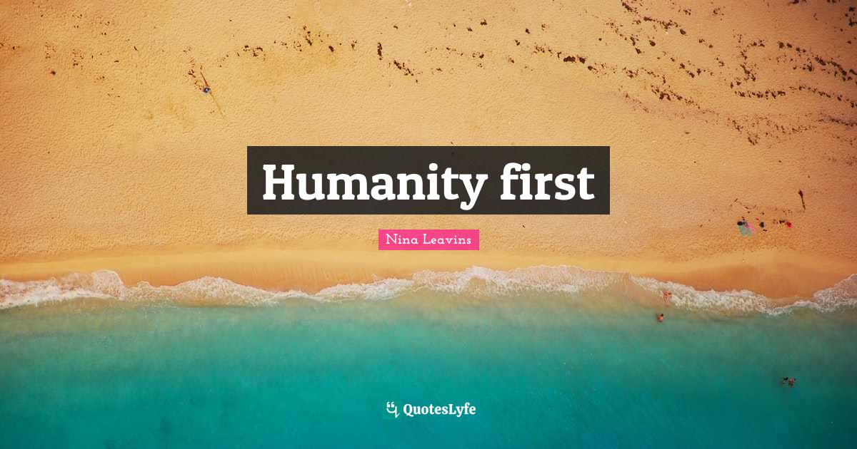 Nina Leavins Quotes: Humanity first