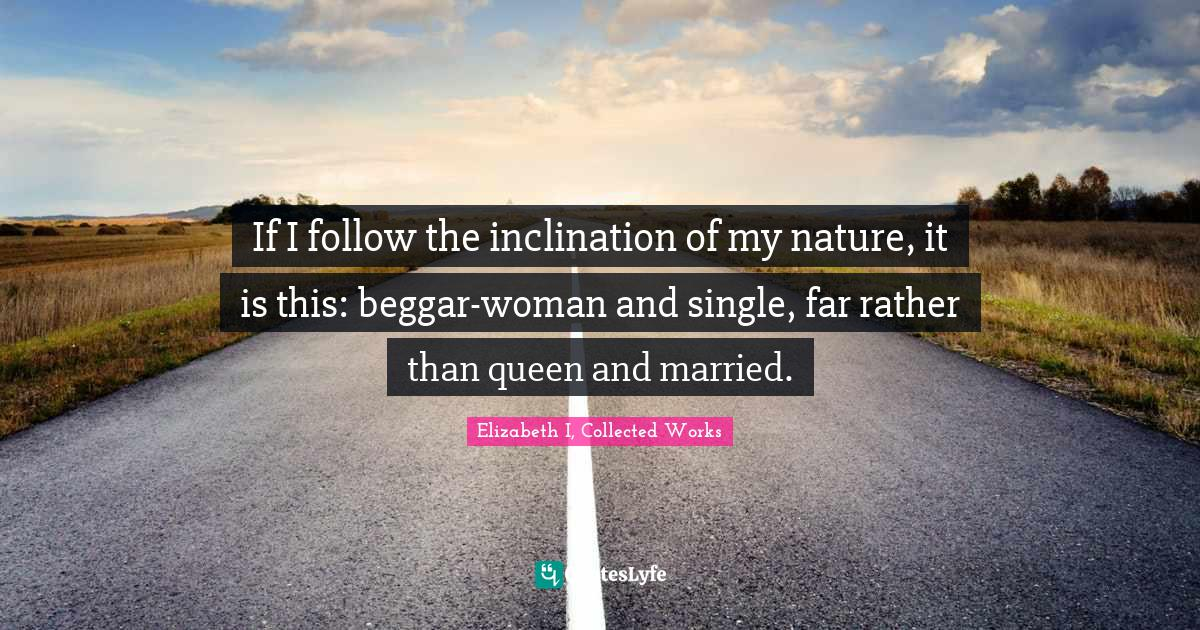 Elizabeth I, Collected Works Quotes: If I follow the inclination of my nature, it is this: beggar-woman and single, far rather than queen and married.