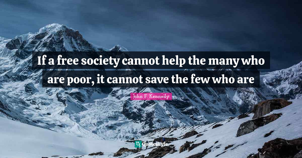 John F. Kennedy Quotes: If a free society cannot help the many who are poor, it cannot save the few who are