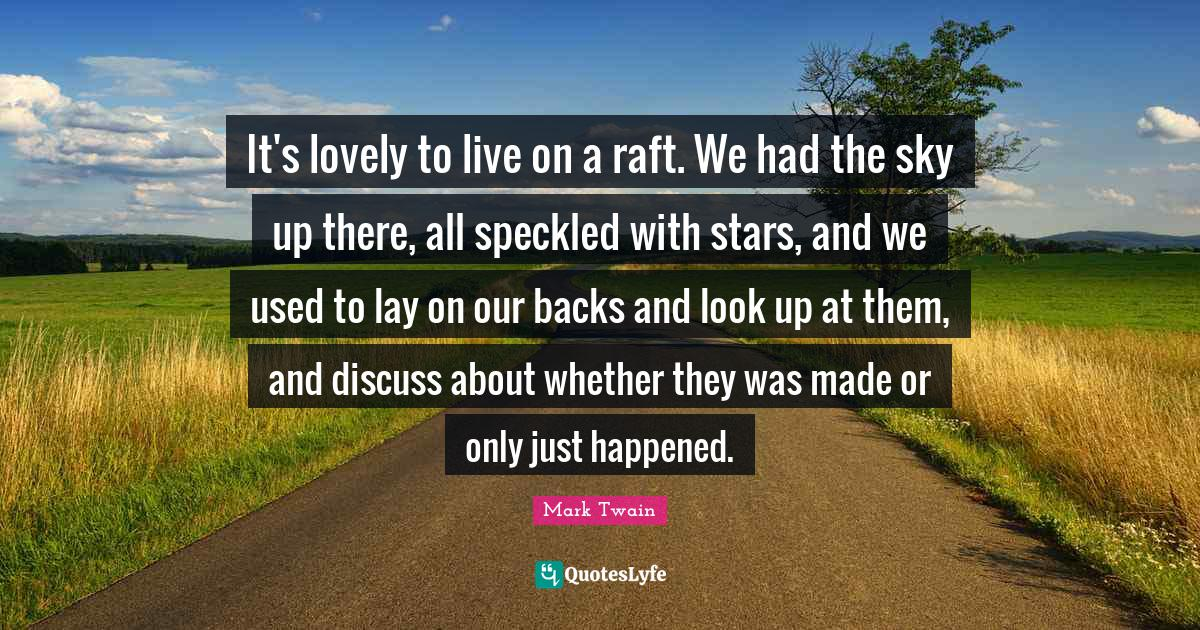 Mark Twain Quotes: It's lovely to live on a raft. We had the sky up there, all speckled with stars, and we used to lay on our backs and look up at them, and discuss about whether they was made or only just happened.