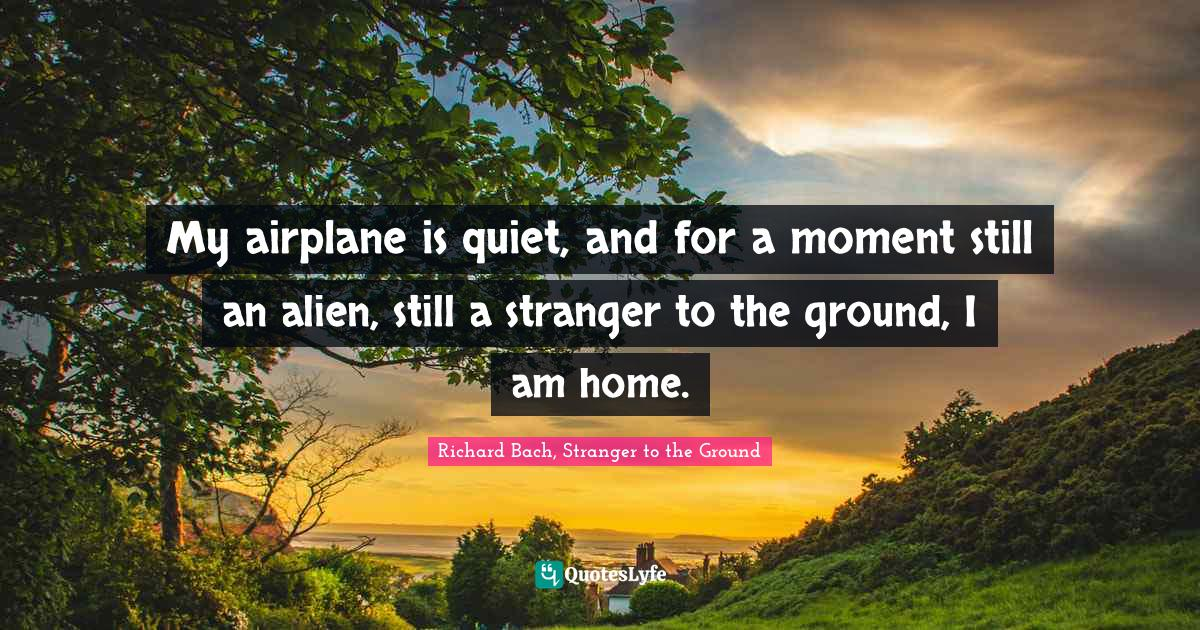 Richard Bach, Stranger to the Ground Quotes: My airplane is quiet, and for a moment still an alien, still a stranger to the ground, I am home.