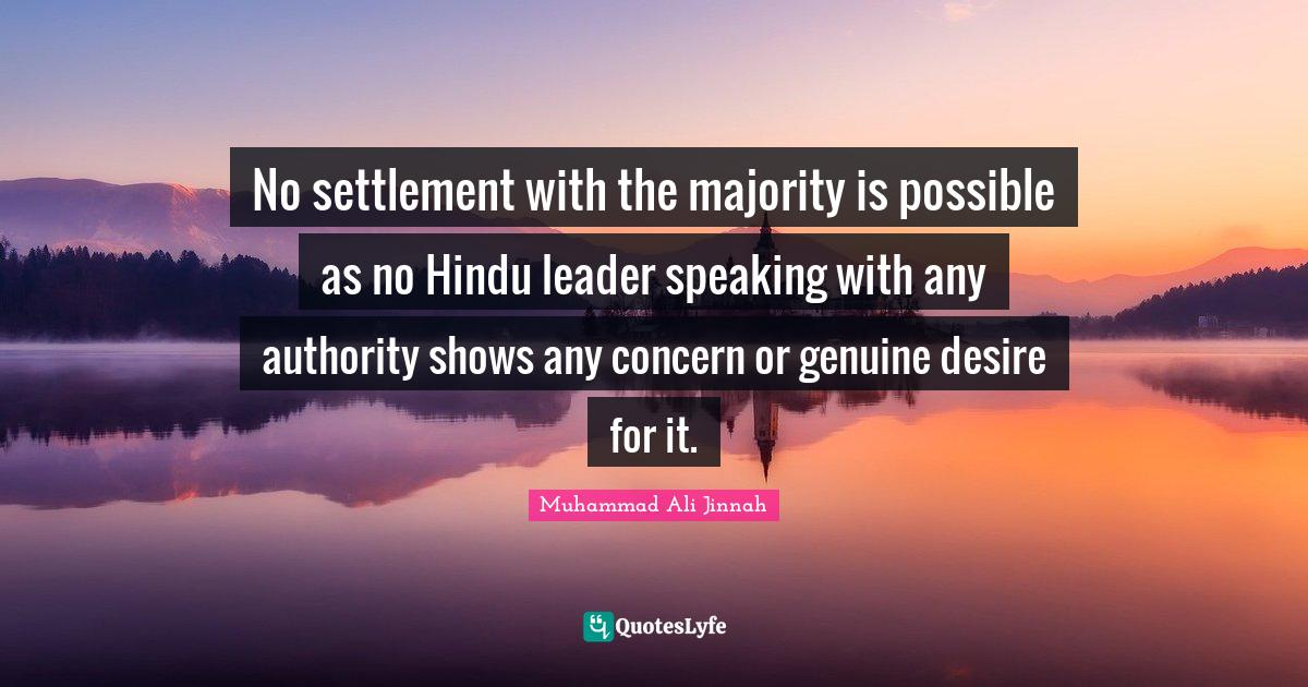 Muhammad Ali Jinnah Quotes: No settlement with the majority is possible as no Hindu leader speaking with any authority shows any concern or genuine desire for it.