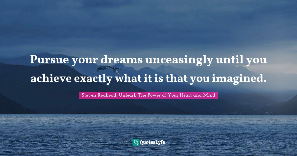Steven Redhead, Unleash The Power of Your Heart and Mind Quotes: Pursue your dreams unceasingly until you achieve exactly what it is that you imagined.