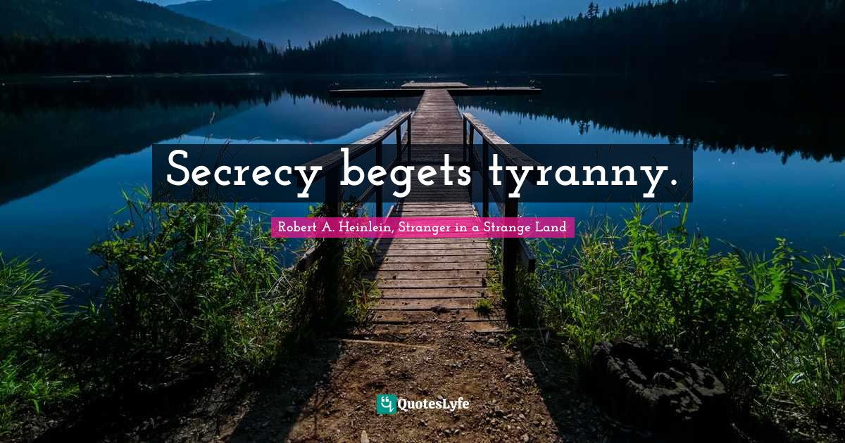 Robert A. Heinlein, Stranger in a Strange Land Quotes: Secrecy begets tyranny.