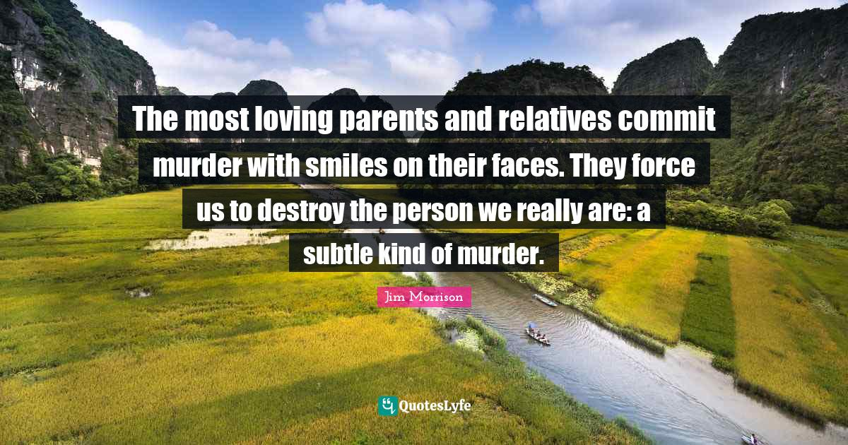 Jim Morrison Quotes: The most loving parents and relatives commit murder with smiles on their faces. They force us to destroy the person we really are: a subtle kind of murder.