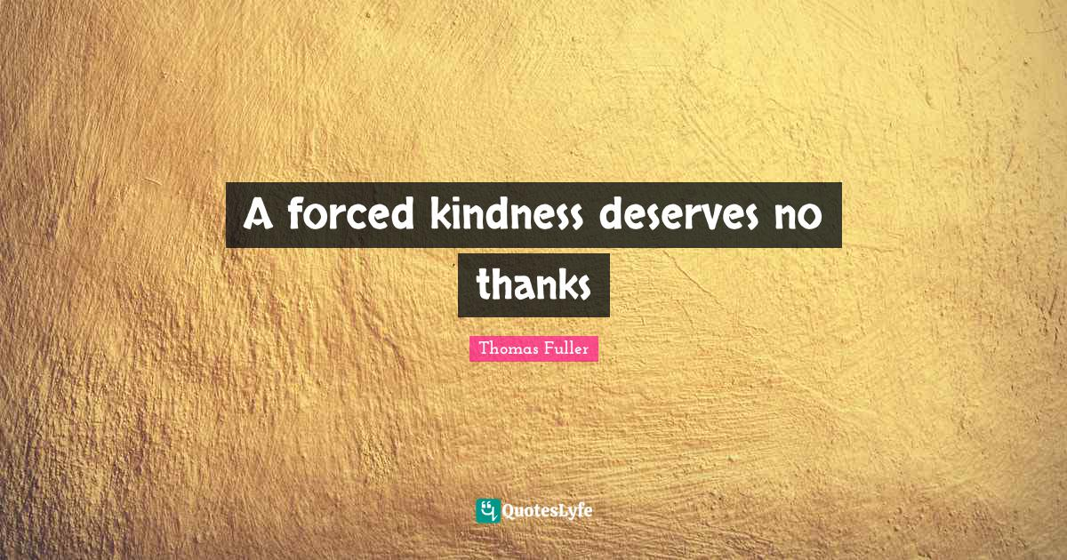 Thomas Fuller Quotes: A forced kindness deserves no thanks