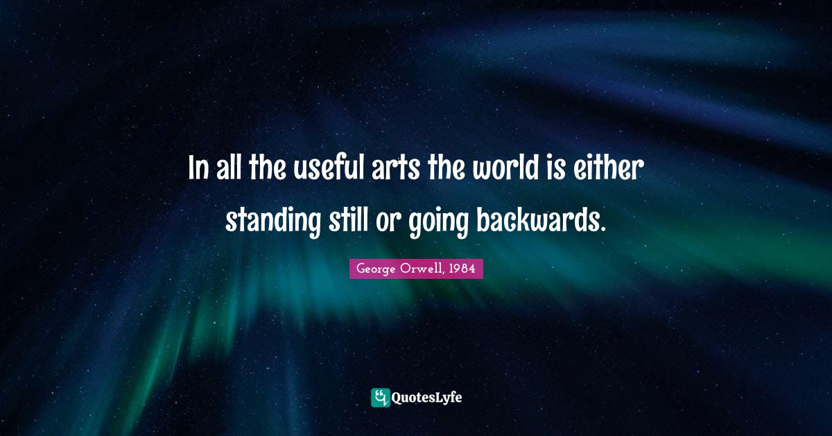 George Orwell, 1984 Quotes: In all the useful arts the world is either standing still or going backwards.
