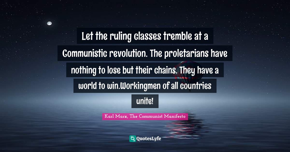 Karl Marx, The Communist Manifesto Quotes: Let the ruling classes tremble at a Communistic revolution. The proletarians have nothing to lose but their chains. They have a world to win.Workingmen of all countries unite!