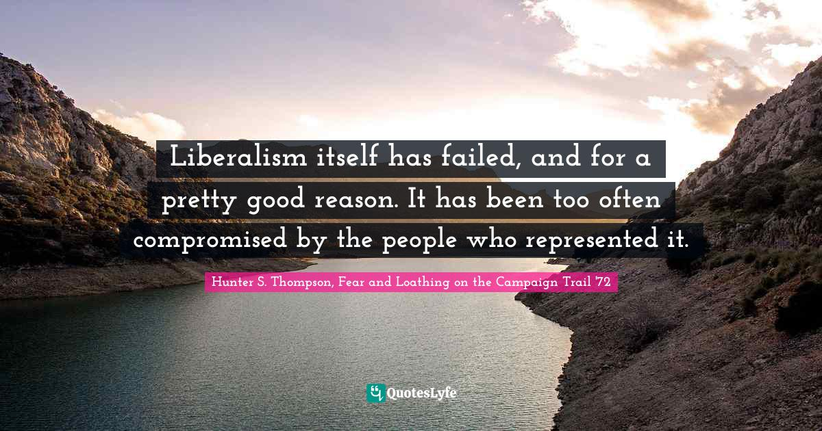 """Liberalism Quotes: """"Liberalism itself has failed, and for a pretty good reason. It has been too often compromised by the people who represented it."""""""