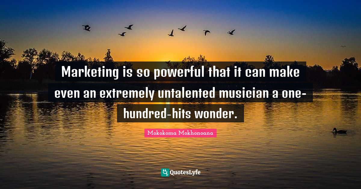 Mokokoma Mokhonoana Quotes: Marketing is so powerful that it can make even an extremely untalented musician a one-hundred-hits wonder.