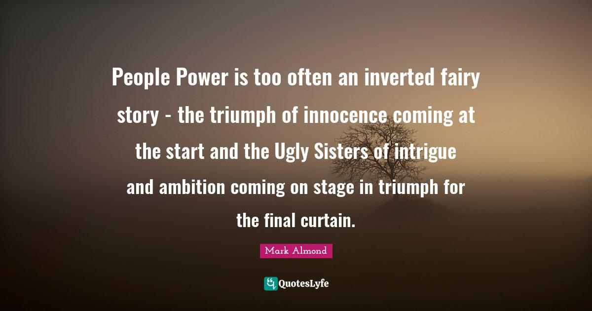 Mark Almond Quotes: People Power is too often an inverted fairy story - the triumph of innocence coming at the start and the Ugly Sisters of intrigue and ambition coming on stage in triumph for the final curtain.