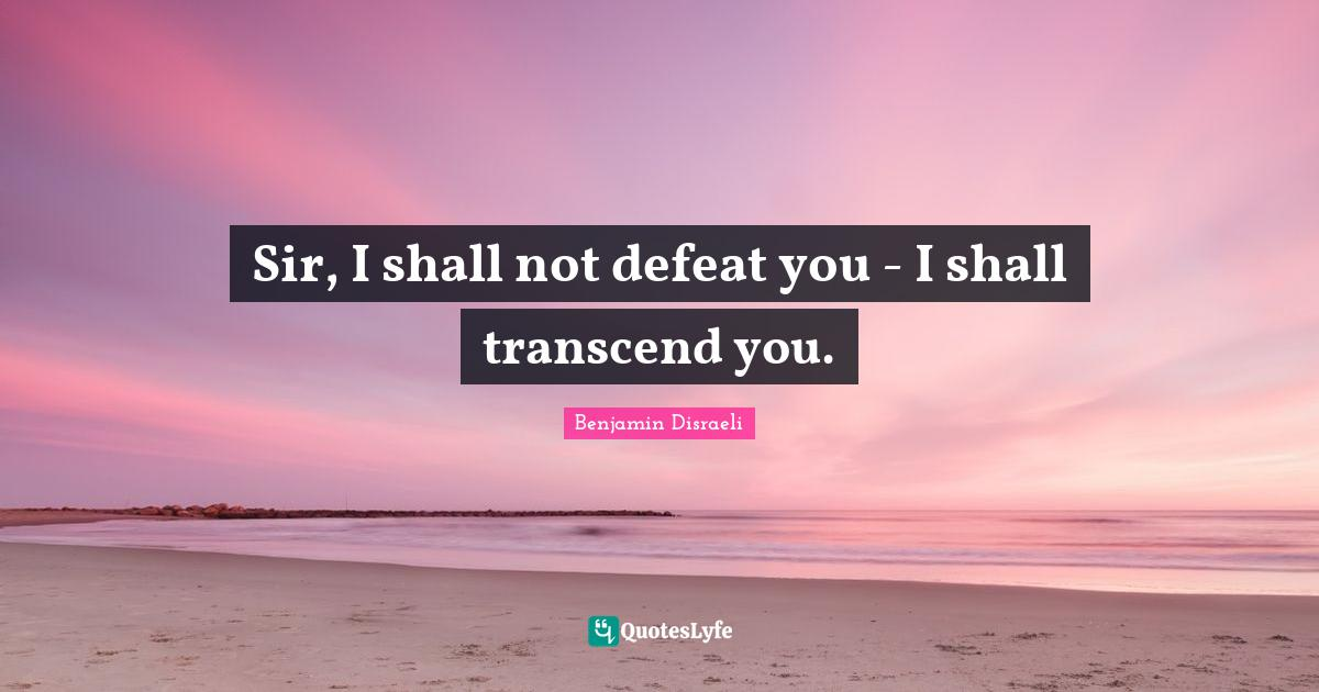 Benjamin Disraeli Quotes: Sir, I shall not defeat you - I shall transcend you.