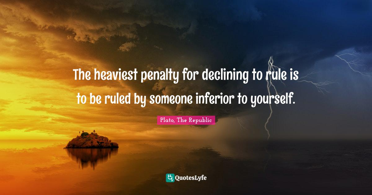 Plato, The Republic Quotes: The heaviest penalty for declining to rule is to be ruled by someone inferior to yourself.