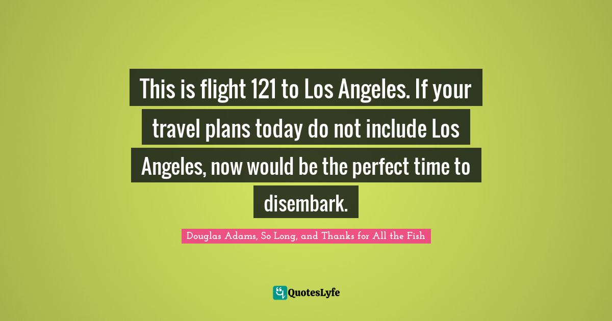 Douglas Adams, So Long, and Thanks for All the Fish Quotes: This is flight 121 to Los Angeles. If your travel plans today do not include Los Angeles, now would be the perfect time to disembark.