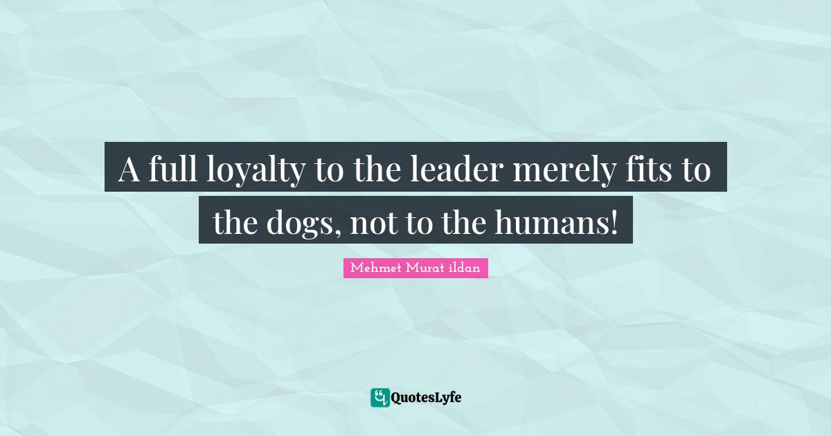 Mehmet Murat ildan Quotes: A full loyalty to the leader merely fits to the dogs, not to the humans!