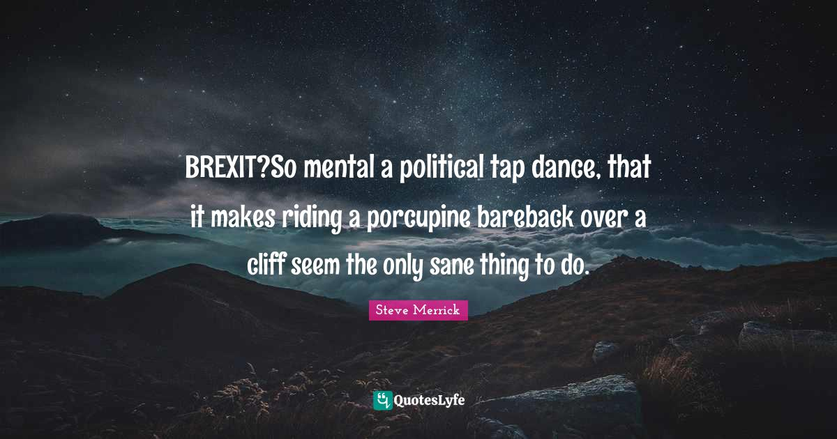 Steve Merrick Quotes: BREXIT?So mental a political tap dance, that it makes riding a porcupine bareback over a cliff seem the only sane thing to do.
