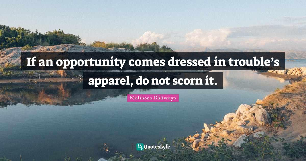 Matshona Dhliwayo Quotes: If an opportunity comes dressed in trouble's apparel, do not scorn it.