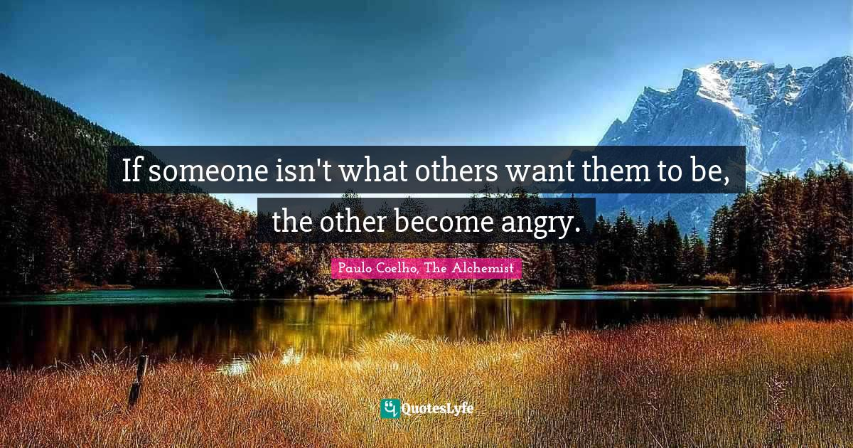 Paulo Coelho, The Alchemist Quotes: If someone isn't what others want them to be, the other become angry.