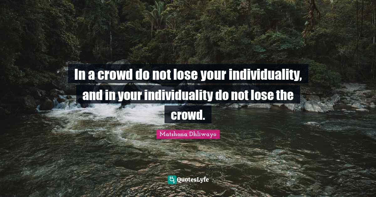 Matshona Dhliwayo Quotes: In a crowd do not lose your individuality, and in your individuality do not lose the crowd.