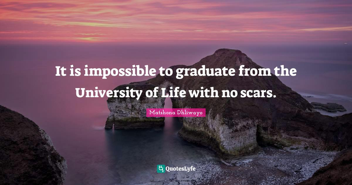 Matshona Dhliwayo Quotes: It is impossible to graduate from the University of Life with no scars.