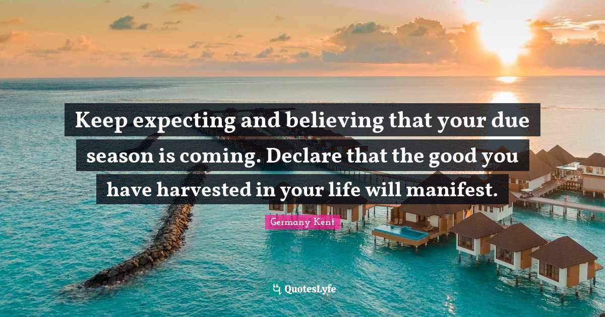 """Speak Life Quotes: """"Keep expecting and believing that your due season is coming. Declare that the good you have harvested in your life will manifest."""""""