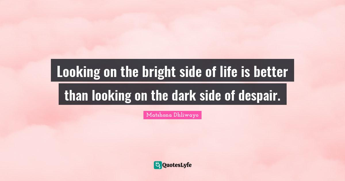 Matshona Dhliwayo Quotes: Looking on the bright side of life is better than looking on the dark side of despair.