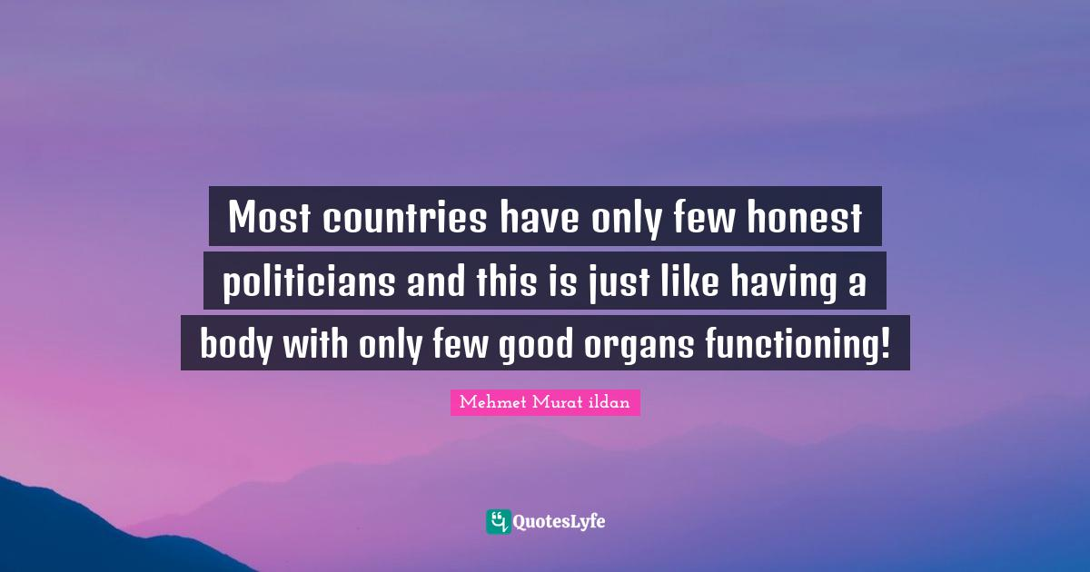 Mehmet Murat ildan Quotes: Most countries have only few honest politicians and this is just like having a body with only few good organs functioning!