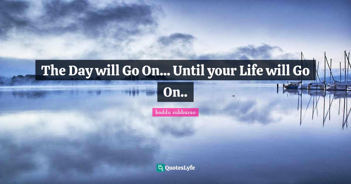 boddu subbarao Quotes: The Day will Go On... Until your Life will Go On..